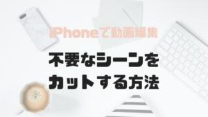 【動画編集】iPhoneアプリで不要なシーンを切り取る方法