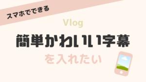 【簡単・かわいい】Vlogに字幕を入れるならこのスマホアプリだ!