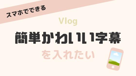 【VLLO】Vlogに簡単・かわいい字幕の入れる方法