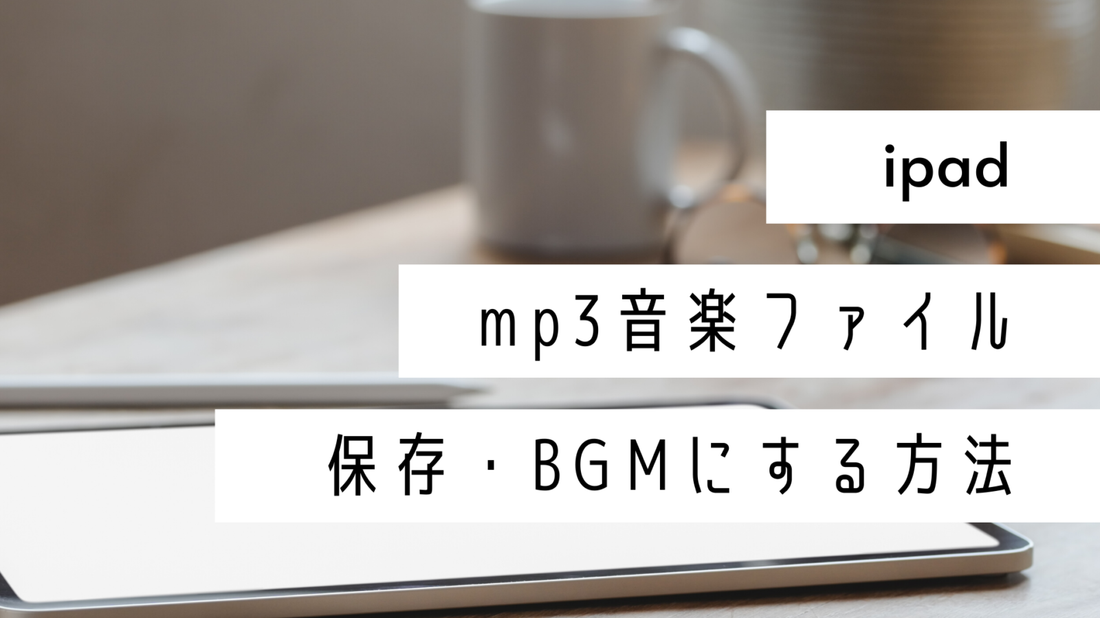 iPadでmp3の音楽ファイルを保存して動画にBGMをつける方法