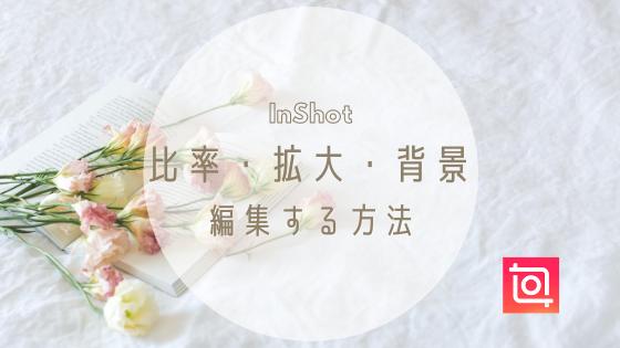 【InShot】で動画の比率・ズーム(拡大)・背景を変更する方法