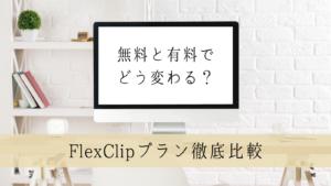 【FlexClipプラン徹底比較】無料と有料でどう違う?