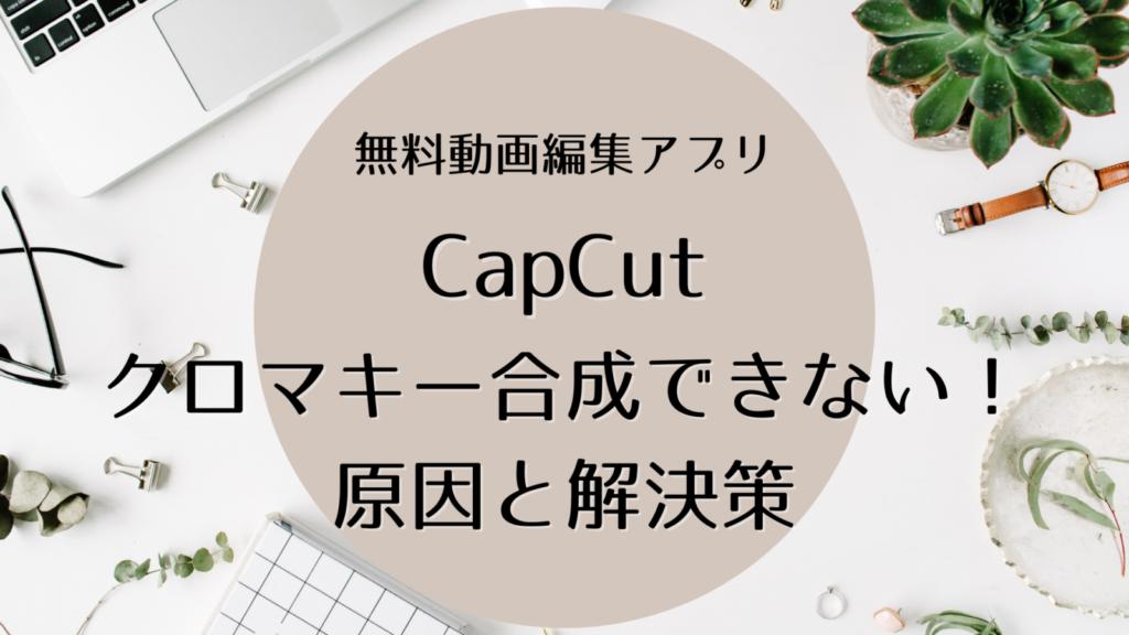 【CapCut】のクロマキーで画像透過できないときの原因と解決方法を解説