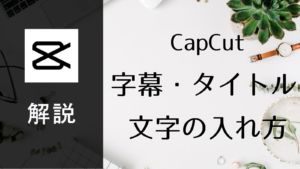 【CapCut】動画にテキストを入れる方法3つ解説