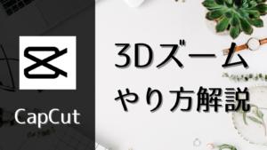 【CapCut】3Dズーム加工のやり方解説!画像の背景を動かそう