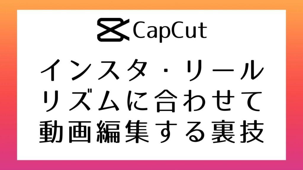 【CapCut】Instagramリールの楽曲のリズムに合わせて動画を編集する方法
